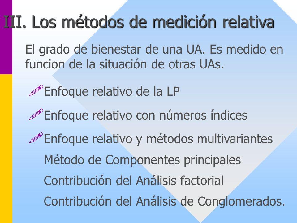 El grado de bienestar de una UA. Es medido en funcion de la situación de otras UAs. III. Los métodos de medición relativa ! Enfoque relativo de la LP
