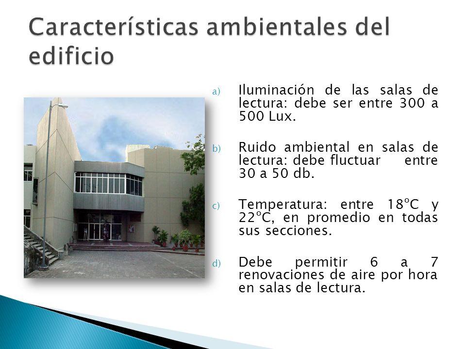 a) Iluminación de las salas de lectura: debe ser entre 300 a 500 Lux. b) Ruido ambiental en salas de lectura: debe fluctuar entre 30 a 50 db. c) Tempe