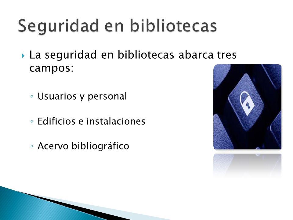 La seguridad en bibliotecas abarca tres campos: Usuarios y personal Edificios e instalaciones Acervo bibliográfico
