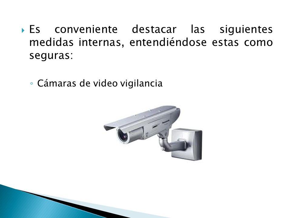 Es conveniente destacar las siguientes medidas internas, entendiéndose estas como seguras: Cámaras de video vigilancia