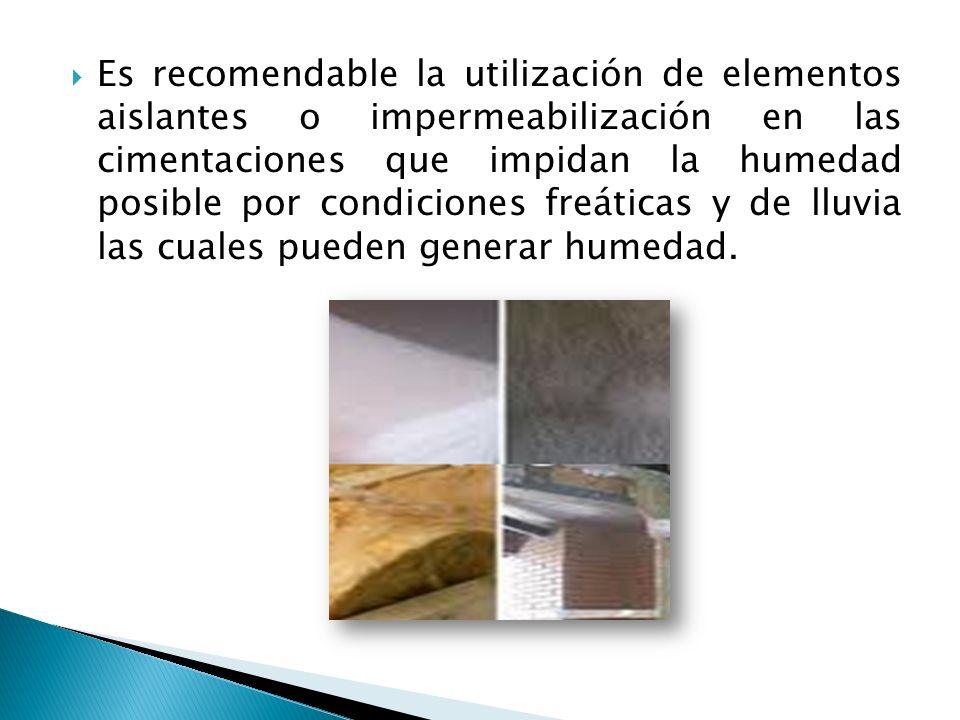 Es recomendable la utilización de elementos aislantes o impermeabilización en las cimentaciones que impidan la humedad posible por condiciones freátic