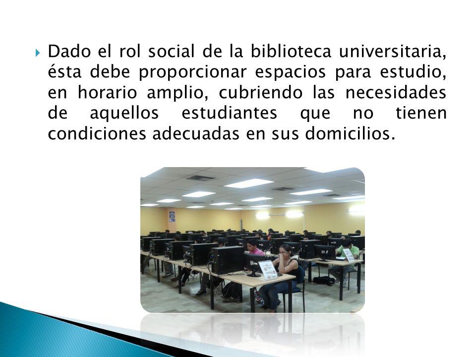 Dado el rol social de la biblioteca universitaria, ésta debe proporcionar espacios para estudio, en horario amplio, cubriendo las necesidades de aquel