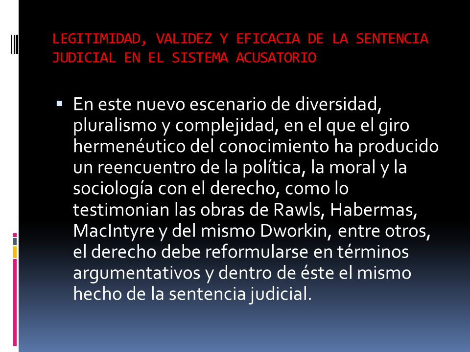 LEGITIMIDAD, VALIDEZ Y EFICACIA DE LA SENTENCIA JUDICIAL EN EL SISTEMA ACUSATORIO En este nuevo escenario de diversidad, pluralismo y complejidad, en