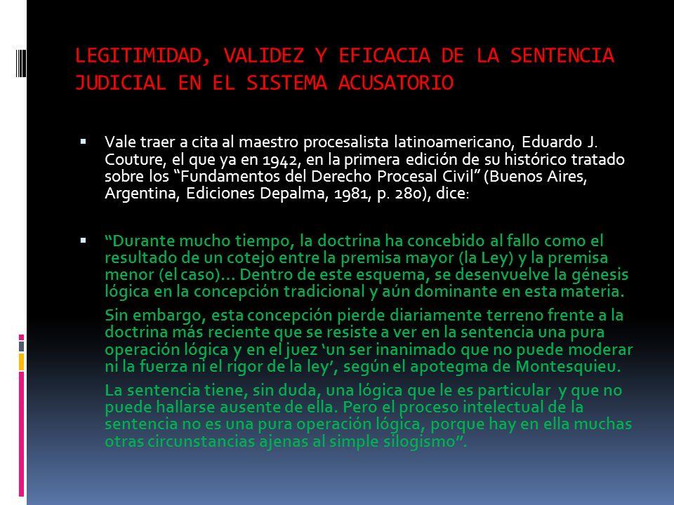 LEGITIMIDAD, VALIDEZ Y EFICACIA DE LA SENTENCIA JUDICIAL EN EL SISTEMA ACUSATORIO Vale traer a cita al maestro procesalista latinoamericano, Eduardo J