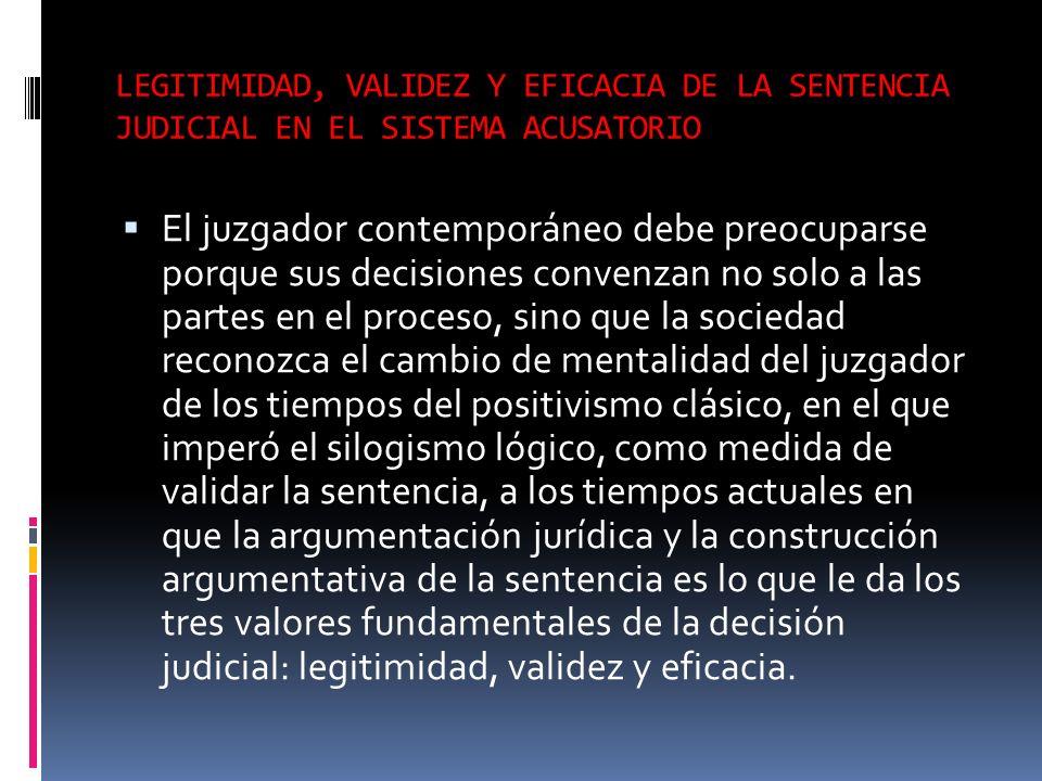 LEGITIMIDAD, VALIDEZ Y EFICACIA DE LA SENTENCIA JUDICIAL EN EL SISTEMA ACUSATORIO El juzgador contemporáneo debe preocuparse porque sus decisiones con