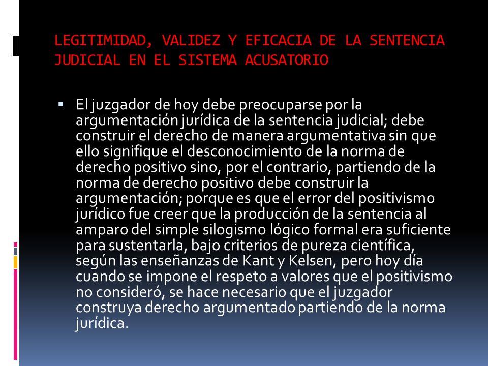 LEGITIMIDAD, VALIDEZ Y EFICACIA DE LA SENTENCIA JUDICIAL EN EL SISTEMA ACUSATORIO El juzgador de hoy debe preocuparse por la argumentación jurídica de
