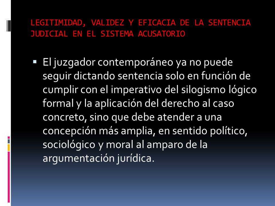 LEGITIMIDAD, VALIDEZ Y EFICACIA DE LA SENTENCIA JUDICIAL EN EL SISTEMA ACUSATORIO El juzgador contemporáneo ya no puede seguir dictando sentencia solo