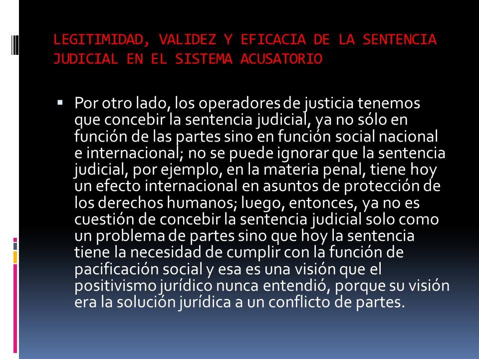 LEGITIMIDAD, VALIDEZ Y EFICACIA DE LA SENTENCIA JUDICIAL EN EL SISTEMA ACUSATORIO Por otro lado, los operadores de justicia tenemos que concebir la se