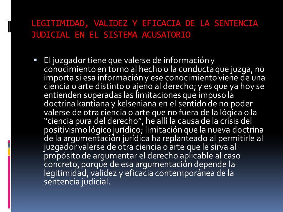 LEGITIMIDAD, VALIDEZ Y EFICACIA DE LA SENTENCIA JUDICIAL EN EL SISTEMA ACUSATORIO El juzgador tiene que valerse de información y conocimiento en torno
