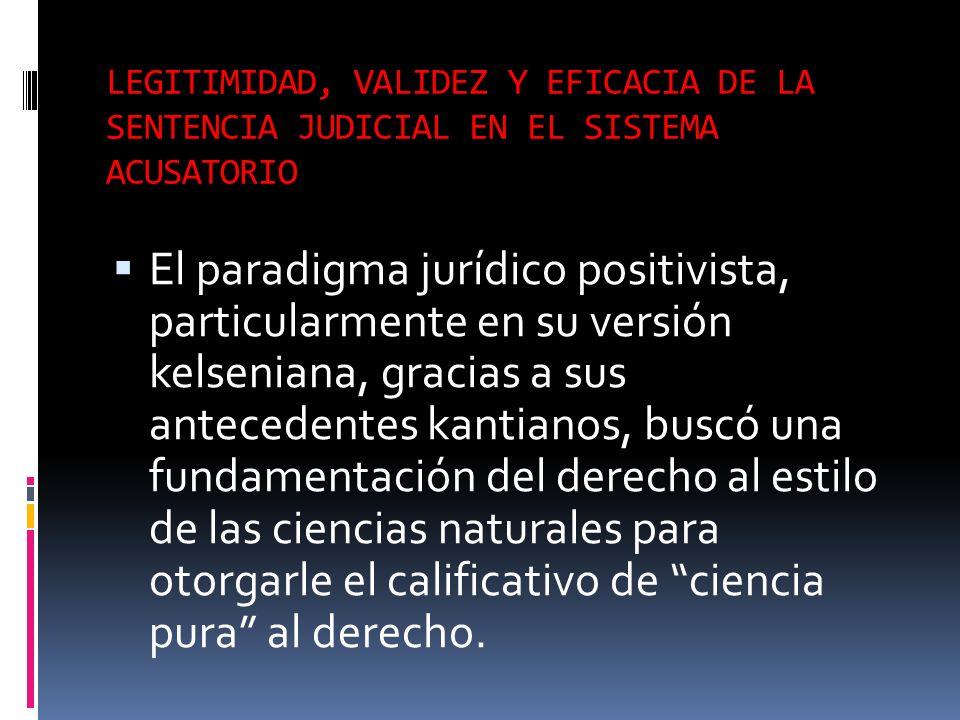 LEGITIMIDAD, VALIDEZ Y EFICACIA DE LA SENTENCIA JUDICIAL EN EL SISTEMA ACUSATORIO El paradigma jurídico positivista, particularmente en su versión kel