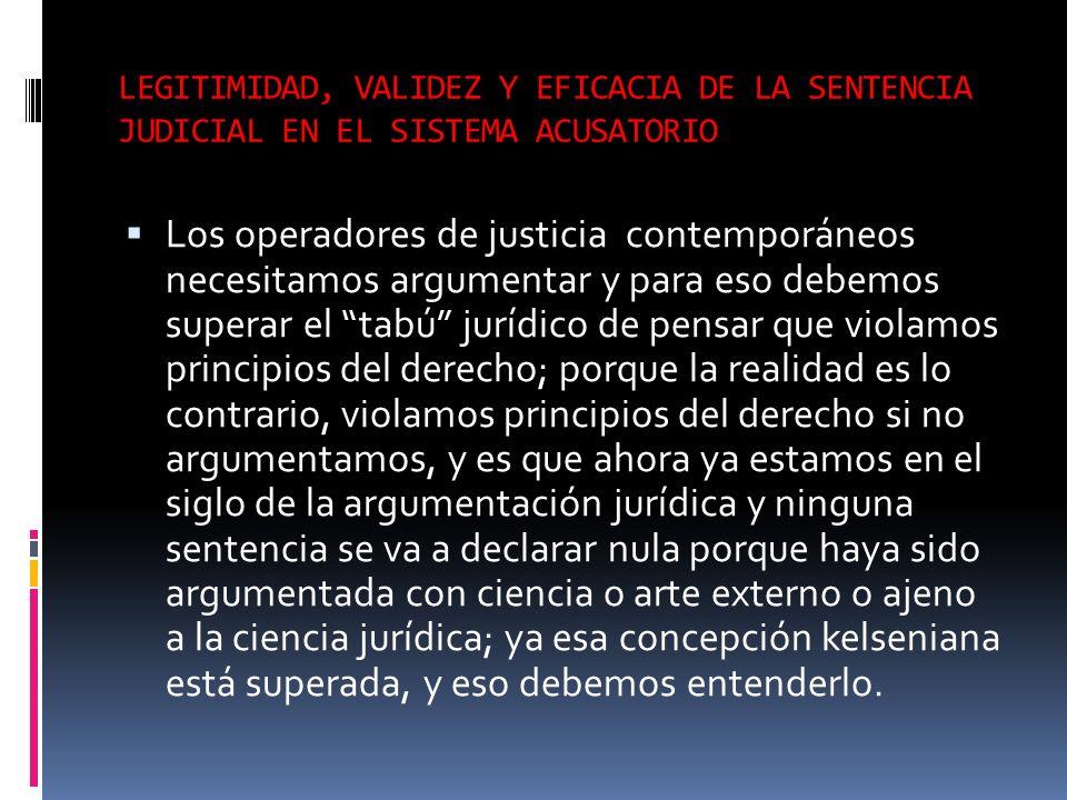 LEGITIMIDAD, VALIDEZ Y EFICACIA DE LA SENTENCIA JUDICIAL EN EL SISTEMA ACUSATORIO Los operadores de justicia contemporáneos necesitamos argumentar y p