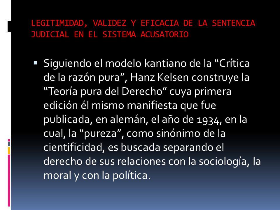 LEGITIMIDAD, VALIDEZ Y EFICACIA DE LA SENTENCIA JUDICIAL EN EL SISTEMA ACUSATORIO Siguiendo el modelo kantiano de la Crítica de la razón pura, Hanz Ke