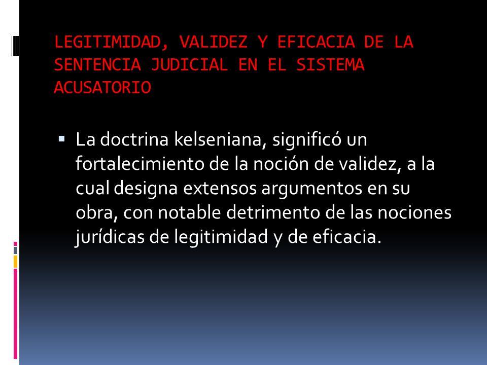 LEGITIMIDAD, VALIDEZ Y EFICACIA DE LA SENTENCIA JUDICIAL EN EL SISTEMA ACUSATORIO La doctrina kelseniana, significó un fortalecimiento de la noción de