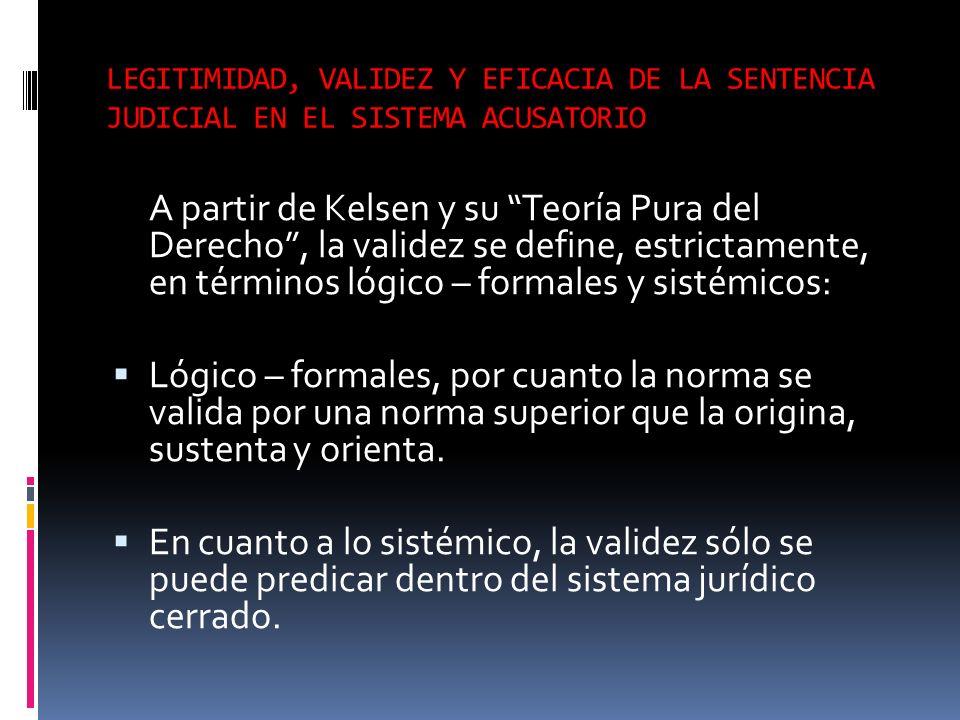 LEGITIMIDAD, VALIDEZ Y EFICACIA DE LA SENTENCIA JUDICIAL EN EL SISTEMA ACUSATORIO A partir de Kelsen y su Teoría Pura del Derecho, la validez se defin