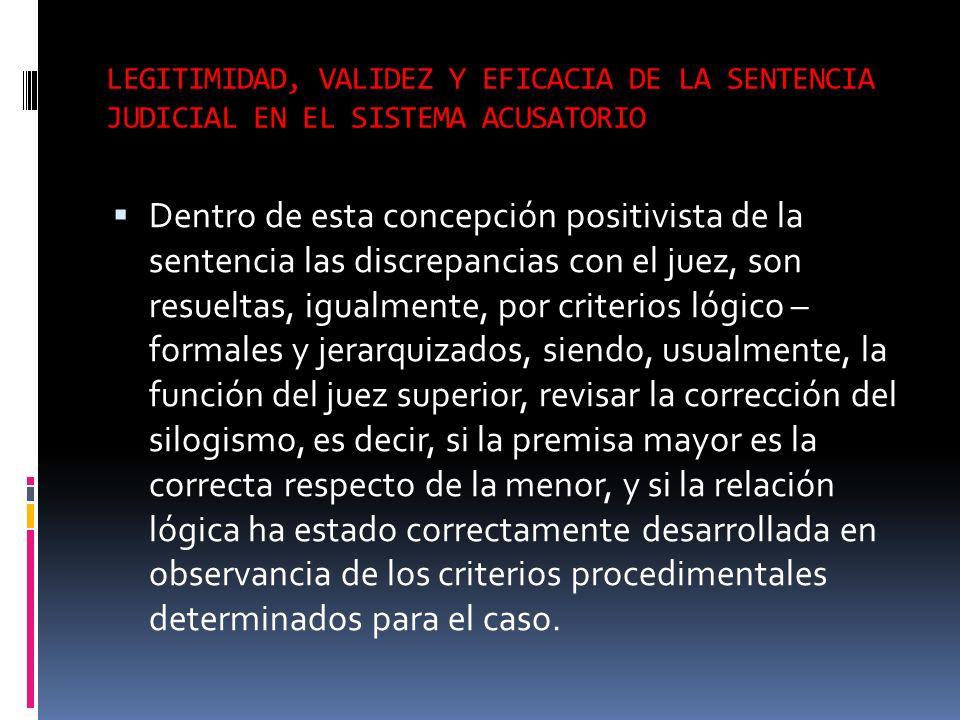 LEGITIMIDAD, VALIDEZ Y EFICACIA DE LA SENTENCIA JUDICIAL EN EL SISTEMA ACUSATORIO Dentro de esta concepción positivista de la sentencia las discrepanc