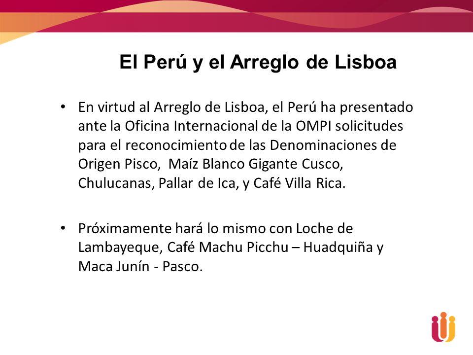 En virtud al Arreglo de Lisboa, el Perú ha presentado ante la Oficina Internacional de la OMPI solicitudes para el reconocimiento de las Denominaciones de Origen Pisco, Maíz Blanco Gigante Cusco, Chulucanas, Pallar de Ica, y Café Villa Rica.