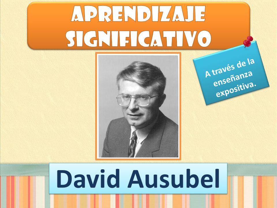 David Ausubel A través de la enseñanza expositiva.