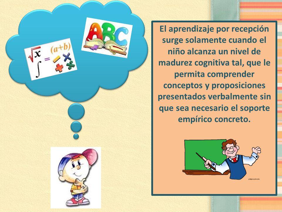 El aprendizaje por recepción surge solamente cuando el niño alcanza un nivel de madurez cognitiva tal, que le permita comprender conceptos y proposici