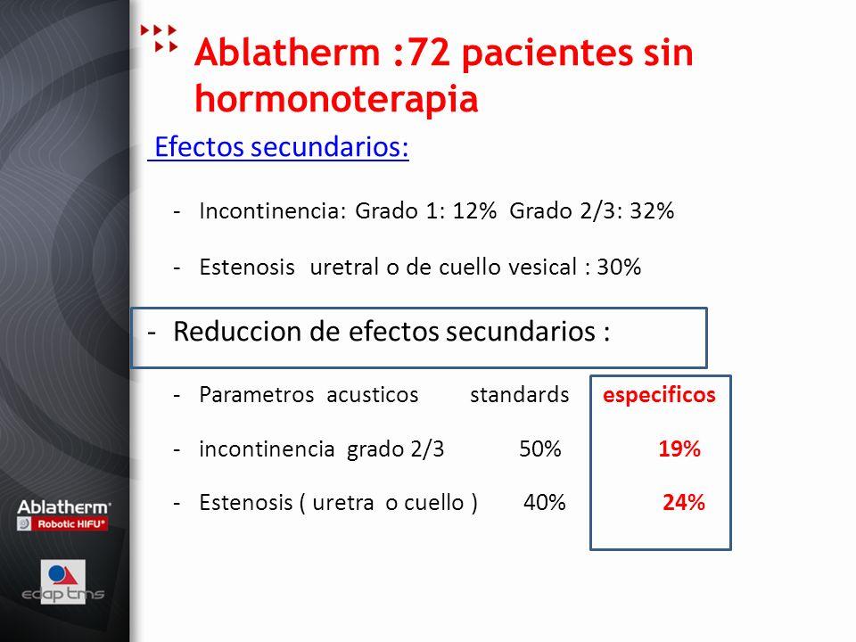 Ablatherm :72 pacientes sin hormonoterapia Efectos secundarios: -Incontinencia: Grado 1: 12% Grado 2/3: 32% -Estenosis uretral o de cuello vesical : 3