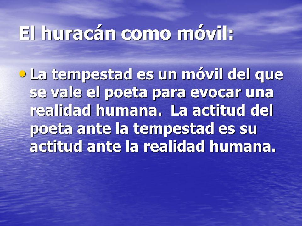 El huracán como móvil: La tempestad es un móvil del que se vale el poeta para evocar una realidad humana. La actitud del poeta ante la tempestad es su