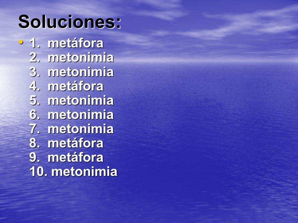 Soluciones: 1. metáfora 2. metonimia 3. metonimia 4. metáfora 5. metonimia 6. metonimia 7. metonimia 8. metáfora 9. metáfora 10. metonimia 1. metáfora
