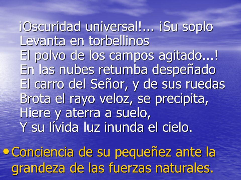 ¡Oscuridad universal!... ¡Su soplo Levanta en torbellinos El polvo de los campos agitado...! En las nubes retumba despeñado El carro del Señor, y de s