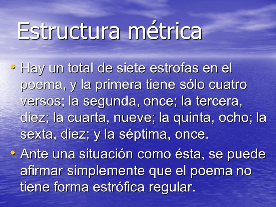 Estructura métrica Hay un total de siete estrofas en el poema, y la primera tiene sólo cuatro versos; la segunda, once; la tercera, diez; la cuarta, n