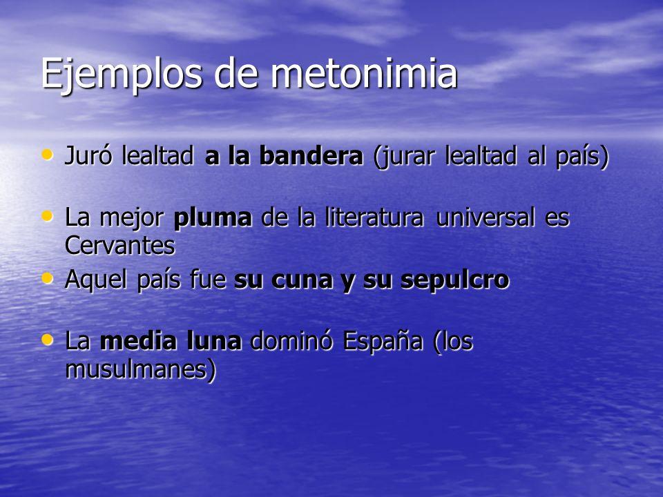 Ejemplos de metonimia Juró lealtad a la bandera (jurar lealtad al país) Juró lealtad a la bandera (jurar lealtad al país) La mejor pluma de la literat