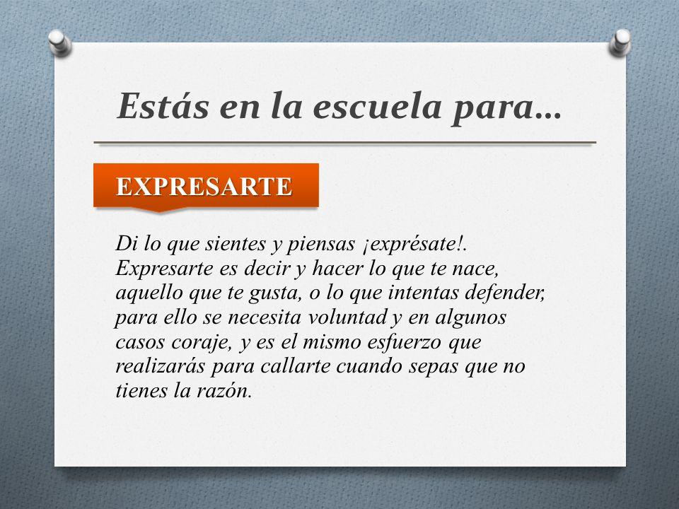 Estás en la escuela para… EXPRESARTE Di lo que sientes y piensas ¡exprésate!. Expresarte es decir y hacer lo que te nace, aquello que te gusta, o lo q