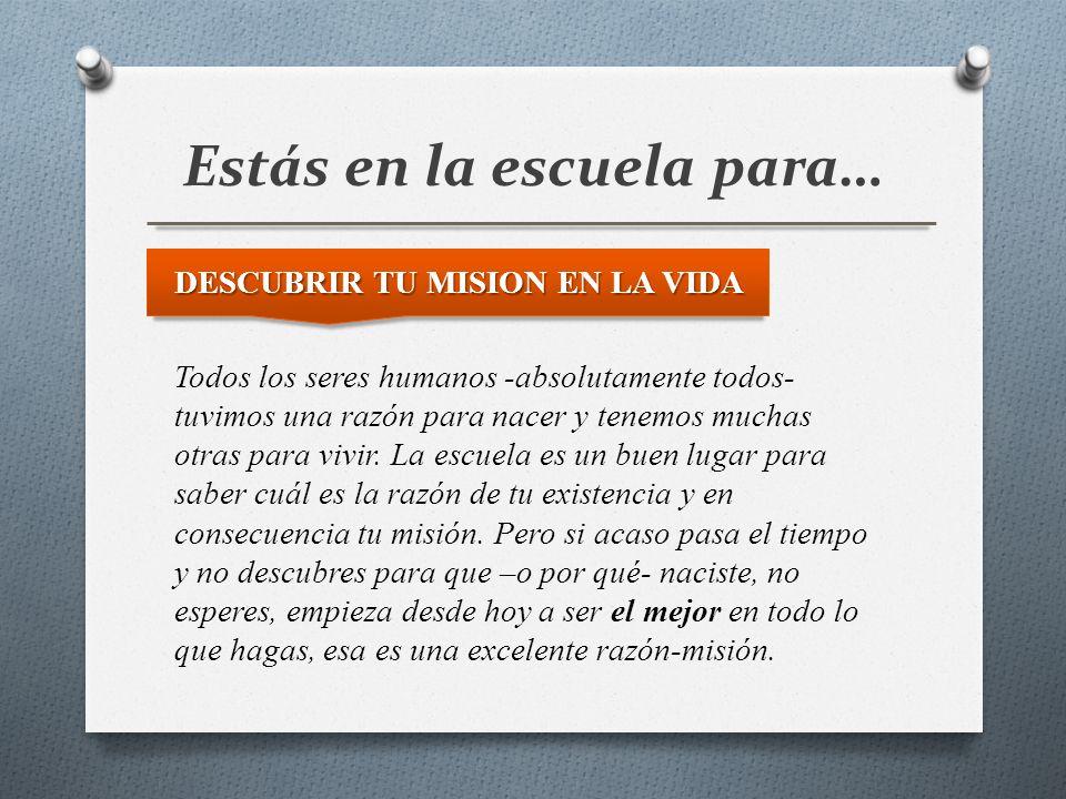 Estás en la escuela para… DESCUBRIR TU MISION EN LA VIDA Todos los seres humanos -absolutamente todos- tuvimos una razón para nacer y tenemos muchas o