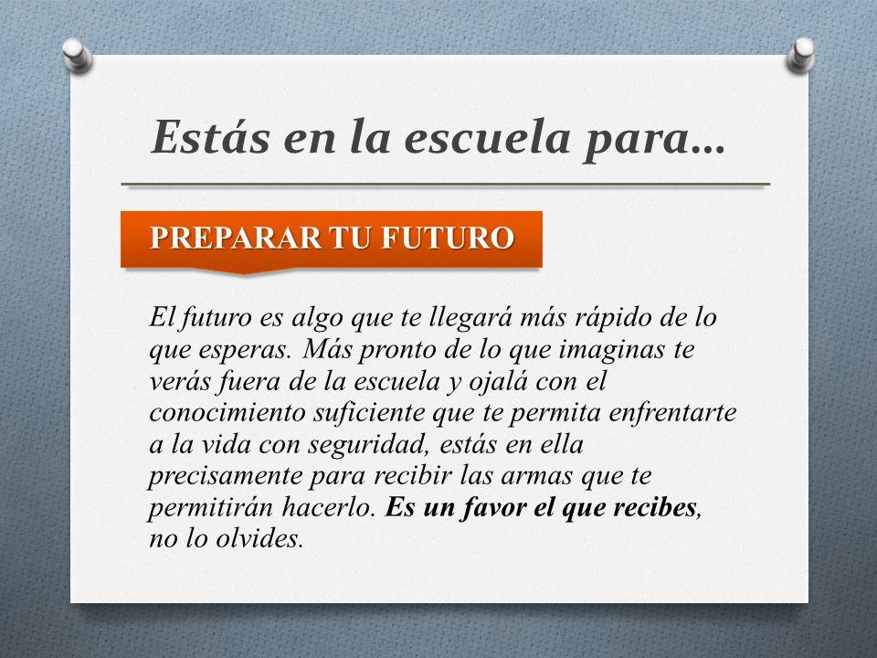 Estás en la escuela para… PREPARAR TU FUTURO El futuro es algo que te llegará más rápido de lo que esperas. Más pronto de lo que imaginas te verás fue