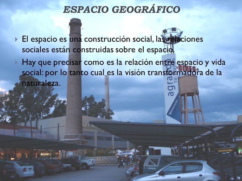 ESPACIO GEOGRÁFICO El espacio es una construcción social, las relaciones sociales están construidas sobre el espacio. Hay que precisar como es la rela