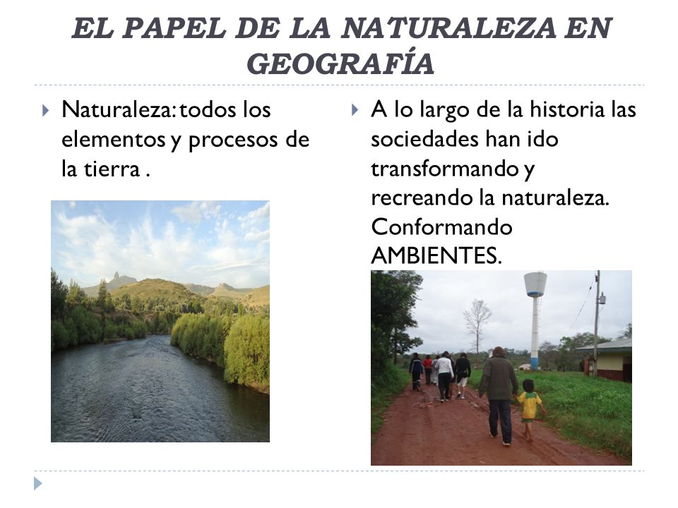 EL PAPEL DE LA NATURALEZA EN GEOGRAFÍA Naturaleza: todos los elementos y procesos de la tierra. A lo largo de la historia las sociedades han ido trans