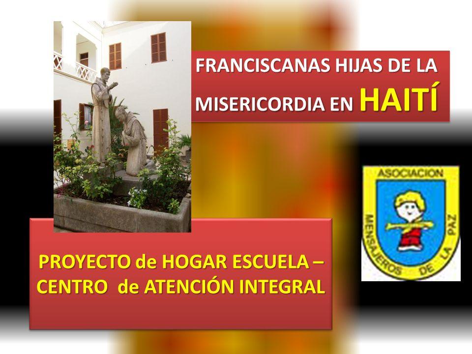 FRANCISCANAS HIJAS DE LA MISERICORDIA EN HAITÍ PROYECTO de HOGAR ESCUELA – CENTRO de ATENCIÓN INTEGRAL PROYECTO de HOGAR ESCUELA – CENTRO de ATENCIÓN INTEGRAL
