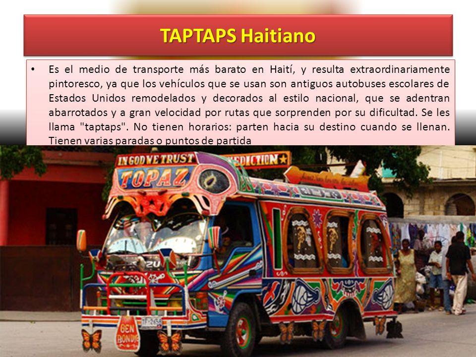 TAPTAPS Haitiano Es el medio de transporte más barato en Haití, y resulta extraordinariamente pintoresco, ya que los vehículos que se usan son antiguos autobuses escolares de Estados Unidos remodelados y decorados al estilo nacional, que se adentran abarrotados y a gran velocidad por rutas que sorprenden por su dificultad.