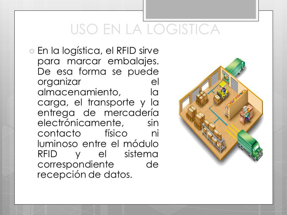 USO EN LA LOGISTICA En la logística, el RFID sirve para marcar embalajes. De esa forma se puede organizar el almacenamiento, la carga, el transporte y