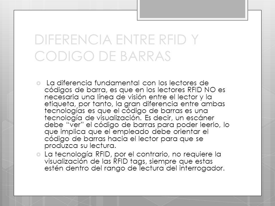 DIFERENCIA ENTRE RFID Y CODIGO DE BARRAS La diferencia fundamental con los lectores de códigos de barra, es que en los lectores RFID NO es necesaria una línea de visión entre el lector y la etiqueta, por tanto, la gran diferencia entre ambas tecnologías es que el código de barras es una tecnología de visualización.