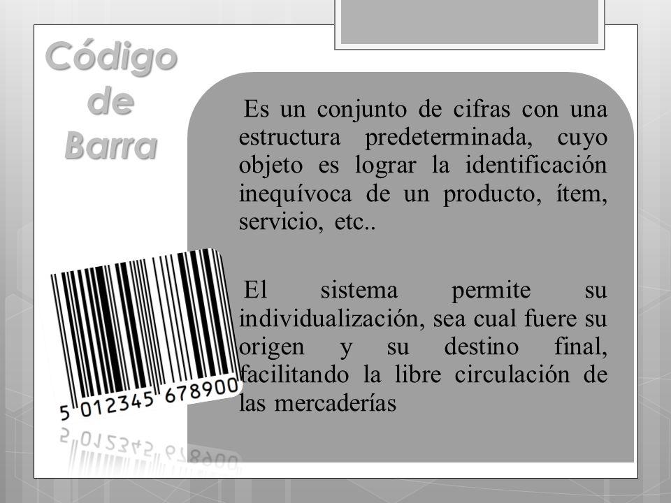 Es un conjunto de cifras con una estructura predeterminada, cuyo objeto es lograr la identificación inequívoca de un producto, ítem, servicio, etc..