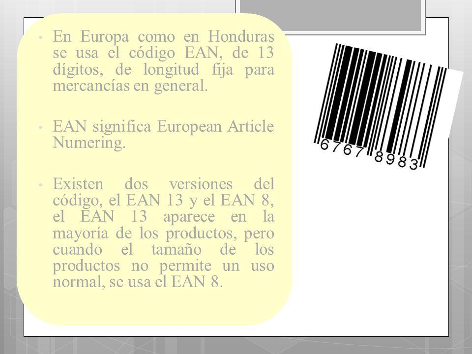 En Europa como en Honduras se usa el código EAN, de 13 dígitos, de longitud fija para mercancías en general. EAN significa European Article Numering.