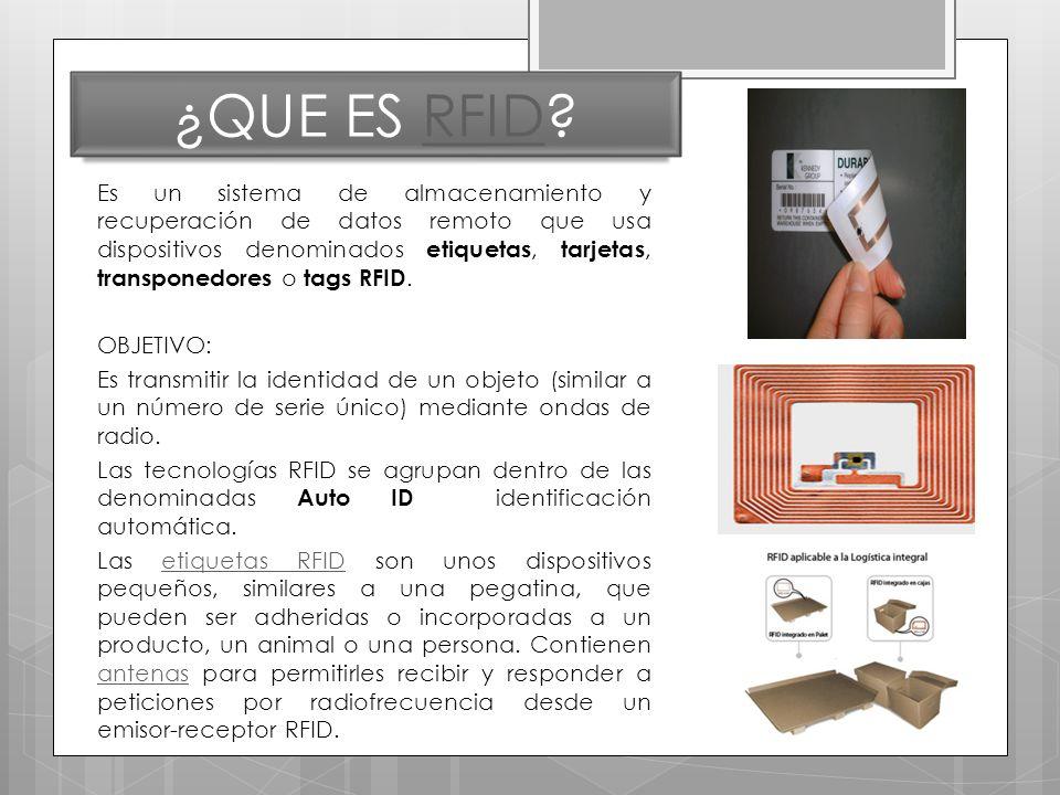 ¿QUE ES RFID?RFID Es un sistema de almacenamiento y recuperación de datos remoto que usa dispositivos denominados etiquetas, tarjetas, transponedores o tags RFID.