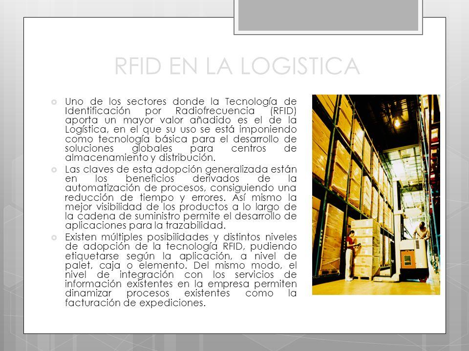 RFID EN LA LOGISTICA Uno de los sectores donde la Tecnología de Identificación por Radiofrecuencia (RFID) aporta un mayor valor añadido es el de la Logística, en el que su uso se está imponiendo como tecnología básica para el desarrollo de soluciones globales para centros de almacenamiento y distribución.