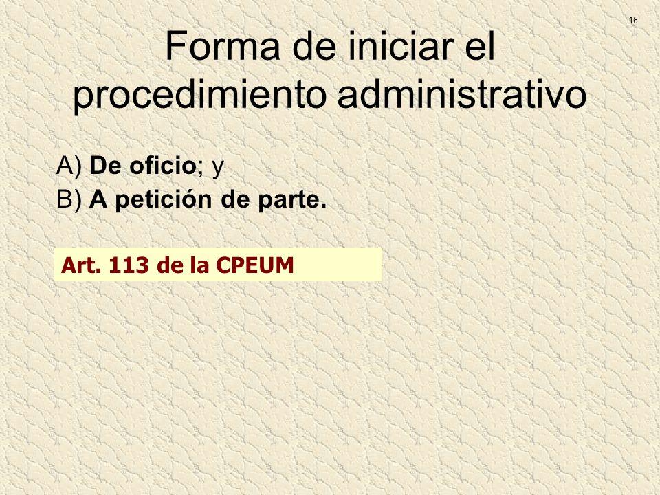 Forma de iniciar el procedimiento administrativo A) De oficio; y B) A petición de parte. 16 Art. 113 de la CPEUM
