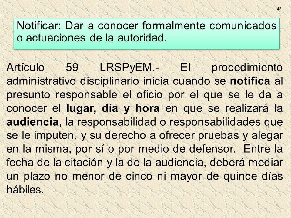 Artículo 59 LRSPyEM.- El procedimiento administrativo disciplinario inicia cuando se notifica al presunto responsable el oficio por el que se le da a