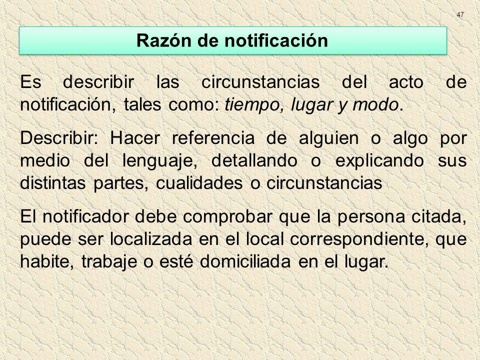 47 Es describir las circunstancias del acto de notificación, tales como: tiempo, lugar y modo. Describir: Hacer referencia de alguien o algo por medio