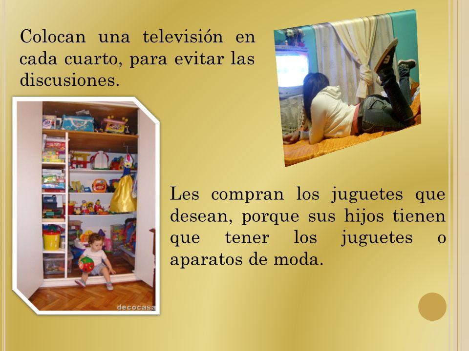 Colocan una televisión en cada cuarto, para evitar las discusiones. Les compran los juguetes que desean, porque sus hijos tienen que tener los juguete