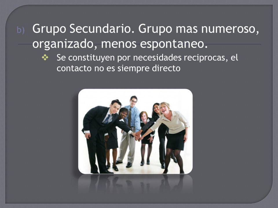 b) Grupo Secundario. Grupo mas numeroso, organizado, menos espontaneo. Se constituyen por necesidades reciprocas, el contacto no es siempre directo
