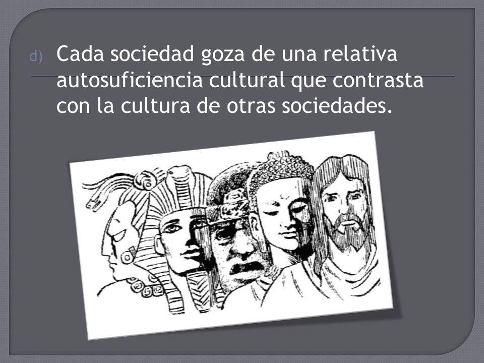 d) Cada sociedad goza de una relativa autosuficiencia cultural que contrasta con la cultura de otras sociedades.