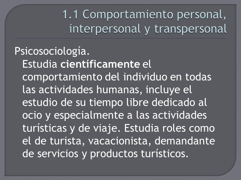 Psicosociología. Estudia científicamente el comportamiento del individuo en todas las actividades humanas, incluye el estudio de su tiempo libre dedic