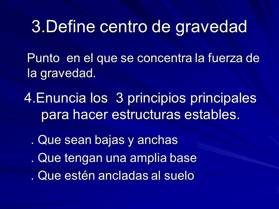 3.Define centro de gravedad Punto en el que se concentra la fuerza de la gravedad. Punto en el que se concentra la fuerza de la gravedad. 4.Enuncia lo