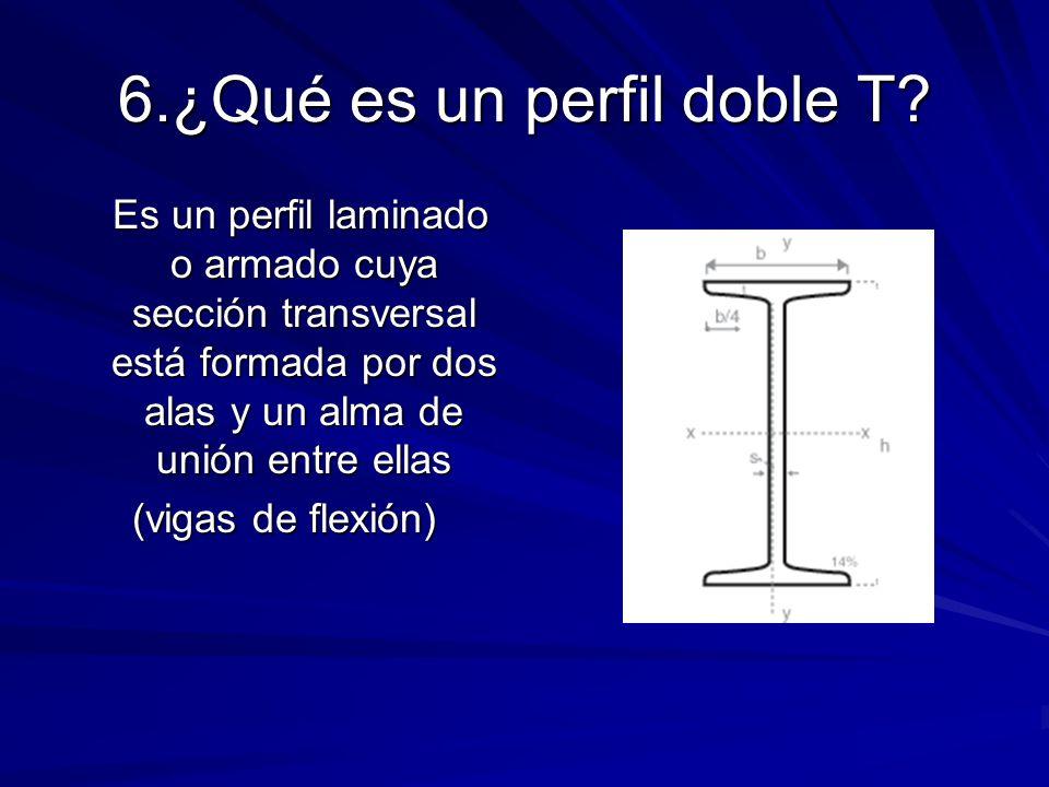 6.¿Qué es un perfil doble T? Es un perfil laminado o armado cuya sección transversal está formada por dos alas y un alma de unión entre ellas Es un pe